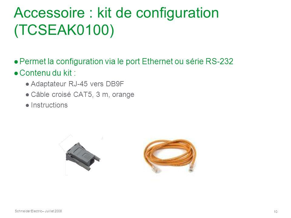 Schneider Electric 10 – Juillet 2008 Accessoire : kit de configuration (TCSEAK0100) Permet la configuration via le port Ethernet ou série RS-232 Contenu du kit : Adaptateur RJ-45 vers DB9F Câble croisé CAT5, 3 m, orange Instructions