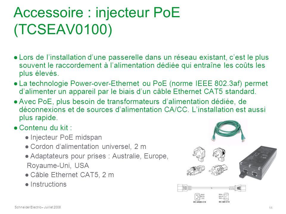 Schneider Electric 11 – Juillet 2008 Accessoire : injecteur PoE (TCSEAV0100) Lors de linstallation dune passerelle dans un réseau existant, cest le plus souvent le raccordement à lalimentation dédiée qui entraîne les coûts les plus élevés.