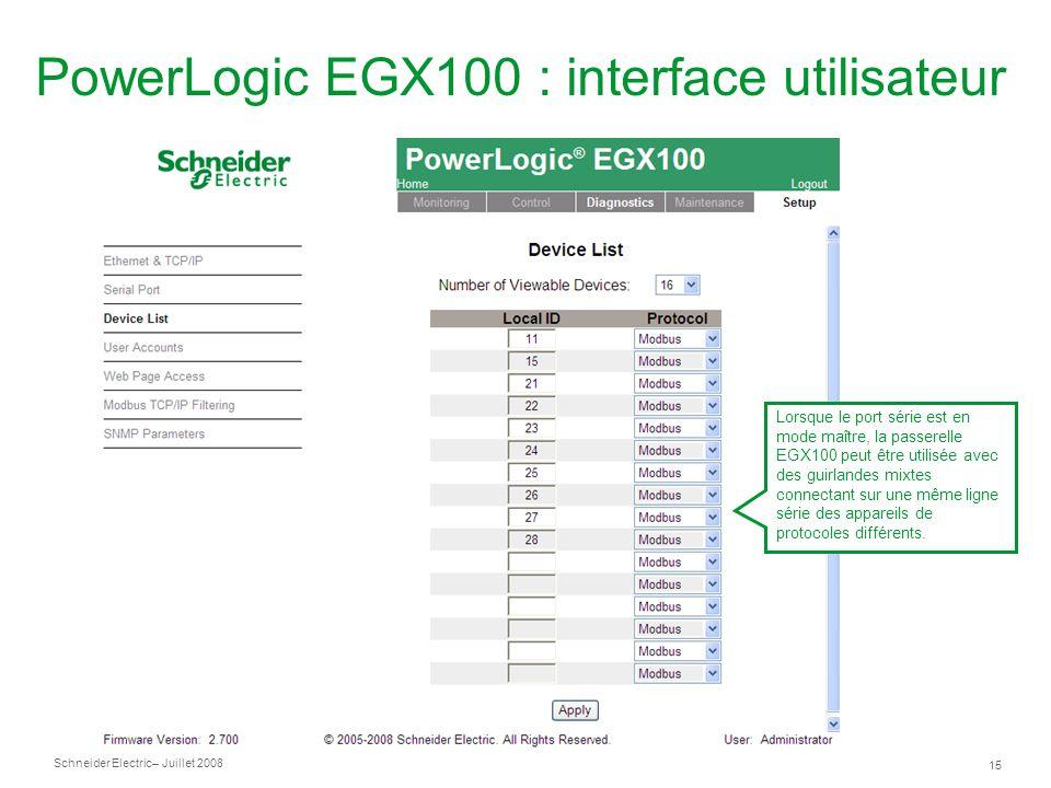 Schneider Electric 15 – Juillet 2008 PowerLogic EGX100 : interface utilisateur Lorsque le port série est en mode maître, la passerelle EGX100 peut être utilisée avec des guirlandes mixtes connectant sur une même ligne série des appareils de protocoles différents.
