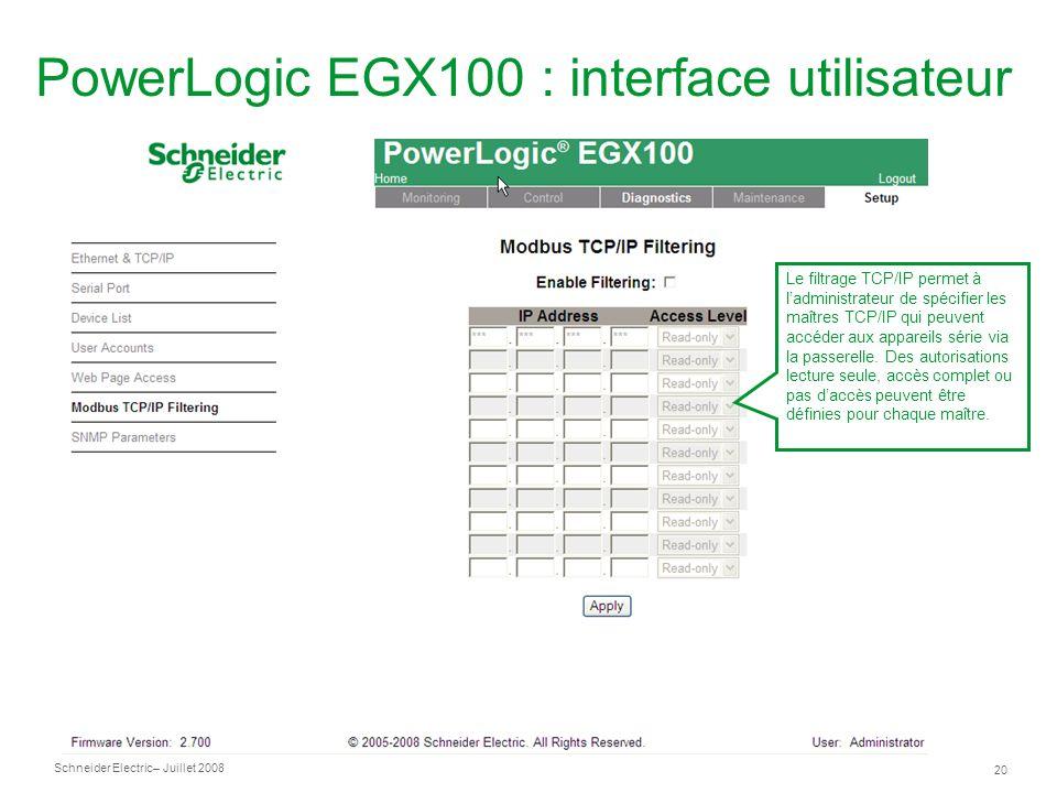 Schneider Electric 20 – Juillet 2008 PowerLogic EGX100 : interface utilisateur Le filtrage TCP/IP permet à ladministrateur de spécifier les maîtres TCP/IP qui peuvent accéder aux appareils série via la passerelle.