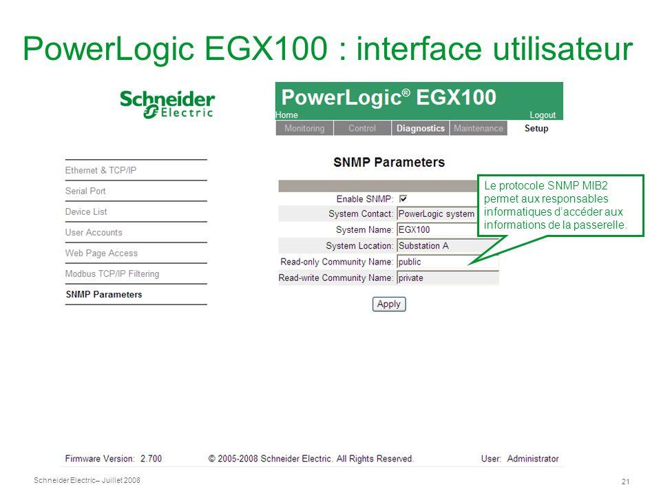 Schneider Electric 21 – Juillet 2008 PowerLogic EGX100 : interface utilisateur Le protocole SNMP MIB2 permet aux responsables informatiques daccéder aux informations de la passerelle.