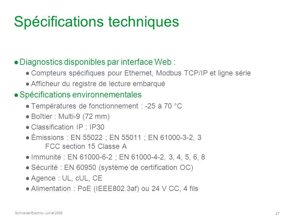 Schneider Electric 27 – Juillet 2008 Spécifications techniques Diagnostics disponibles par interface Web : Compteurs spécifiques pour Ethernet, Modbus TCP/IP et ligne série Afficheur du registre de lecture embarqué Spécifications environnementales Températures de fonctionnement : -25 à 70 °C Boîtier : Multi-9 (72 mm) Classification IP : IP30 Émissions : EN 55022 ; EN 55011 ; EN 61000-3-2, 3 FCC section 15 Classe A Immunité : EN 61000-6-2 ; EN 61000-4-2, 3, 4, 5, 6, 8 Sécurité : EN 60950 (système de certification OC) Agence : UL, cUL, CE Alimentation : PoE (IEEE802.3af) ou 24 V CC, 4 fils
