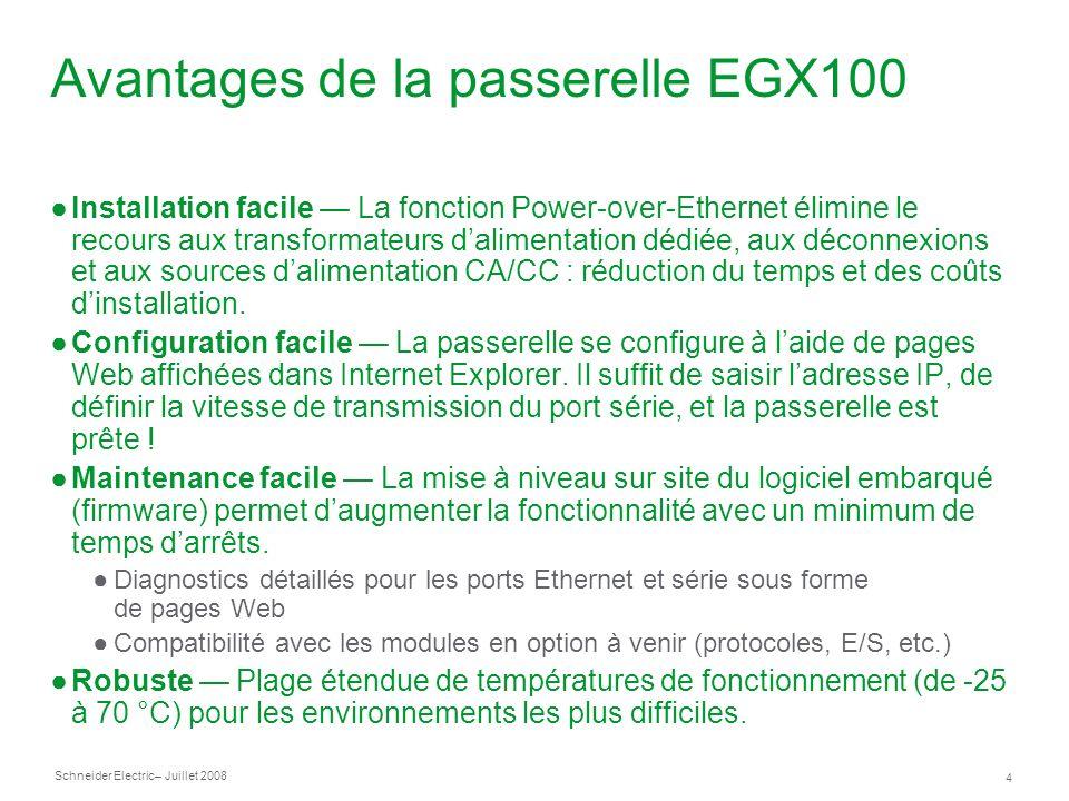 Schneider Electric 4 – Juillet 2008 Avantages de la passerelle EGX100 Installation facile La fonction Power-over-Ethernet élimine le recours aux transformateurs dalimentation dédiée, aux déconnexions et aux sources dalimentation CA/CC : réduction du temps et des coûts dinstallation.