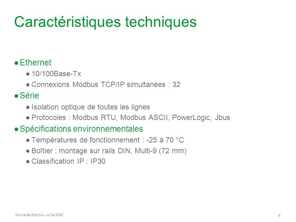 Schneider Electric 9 – Juillet 2008 Caractéristiques techniques Ethernet 10/100Base-Tx Connexions Modbus TCP/IP simultanées : 32 Série Isolation optiq