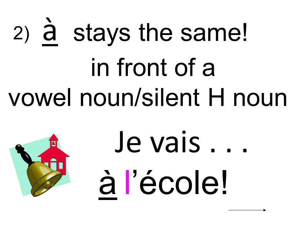 Je vais... à lécole! in front of a vowel noun/silent H noun à stays the same! 2)