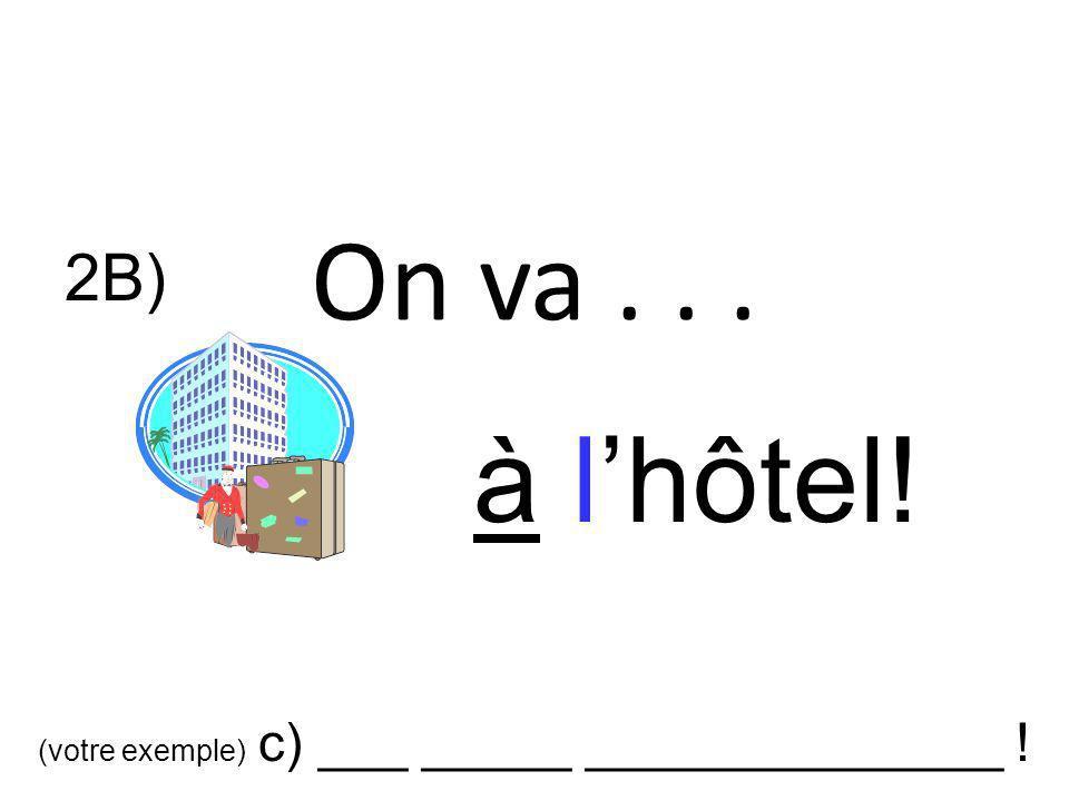 On va... à lhôtel! 2B) (votre exemple) c) ___ _____ ______________ !