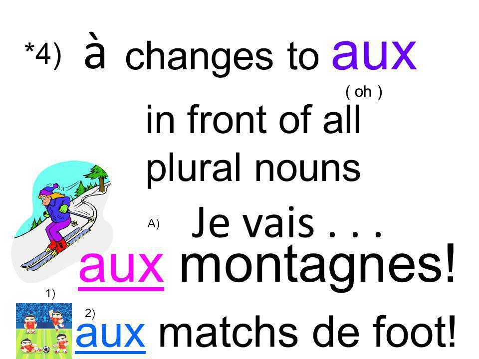 Je vais... aux montagnes! in front of all plural nouns à changes to aux ( oh ) *4) aux matchs de foot! 1) 2) A)