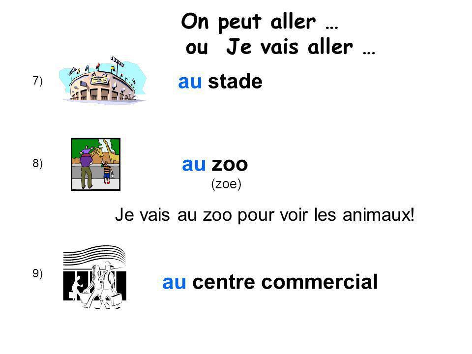 7) 8) 9) au stade au zoo (zoe) au centre commercial On peut aller … ou Je vais aller … Je vais au zoo pour voir les animaux!