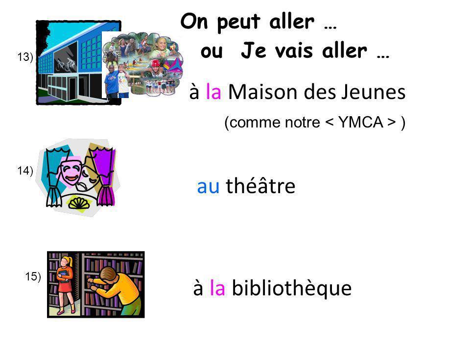 13) 14) 15) à la Maison des Jeunes au théâtre à la bibliothèque (comme notre ) On peut aller … ou Je vais aller …
