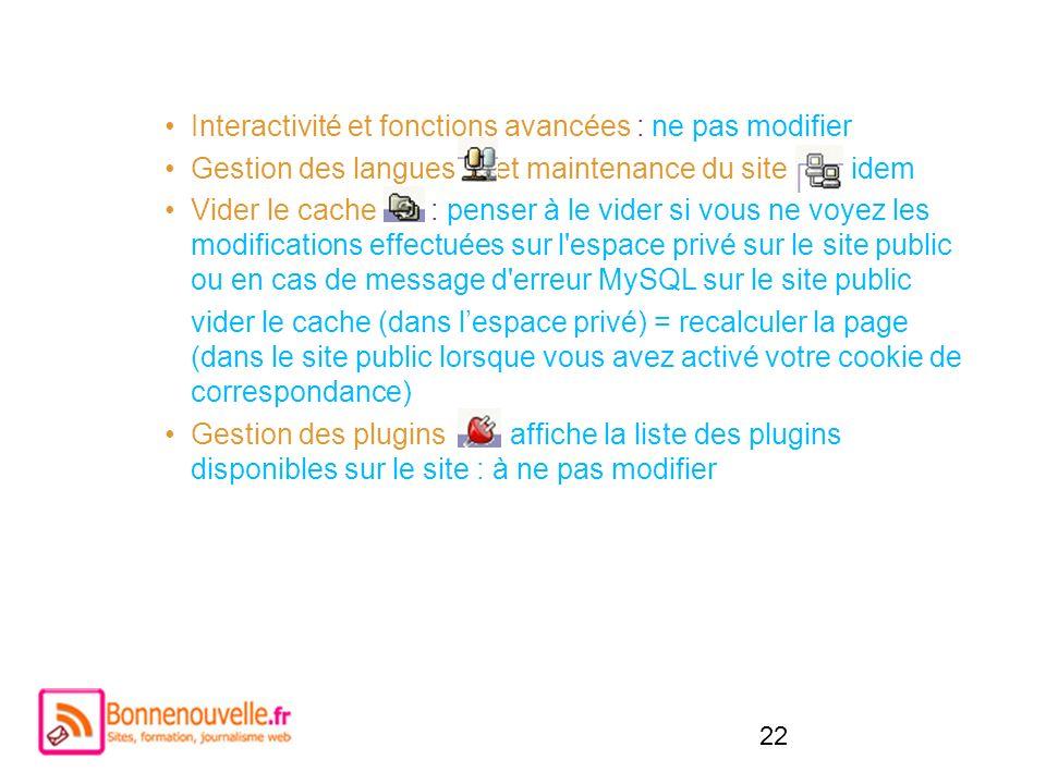 22 Interactivité et fonctions avancées : ne pas modifier Gestion des langues et maintenance du site : idem Vider le cache : penser à le vider si vous