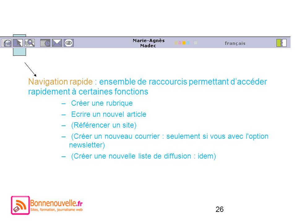 26 Navigation rapide : ensemble de raccourcis permettant daccéder rapidement à certaines fonctions – Créer une rubrique – Ecrire un nouvel article – (