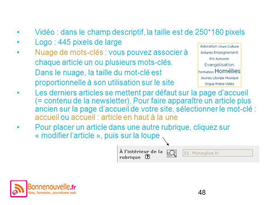48 Vidéo : dans le champ descriptif, la taille est de 250*180 pixels Logo : 445 pixels de large Nuage de mots-clés : vous pouvez associer à chaque art