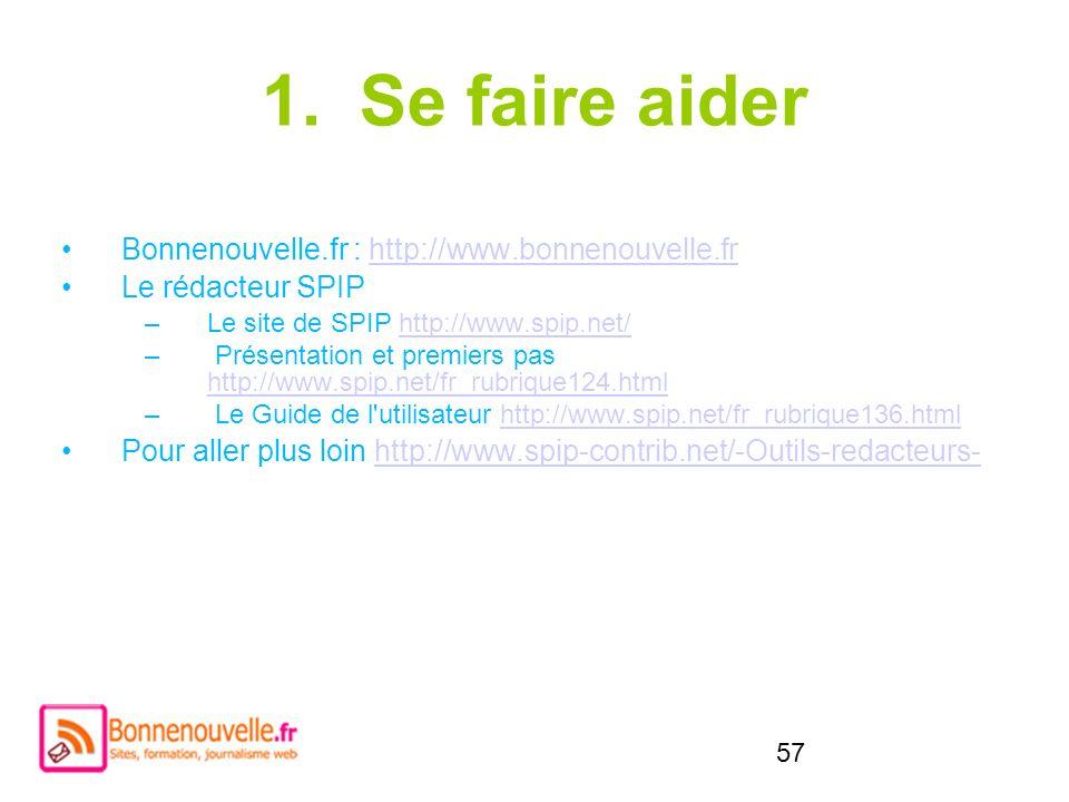 57 1.Se faire aider Bonnenouvelle.fr : http://www.bonnenouvelle.frhttp://www.bonnenouvelle.fr Le rédacteur SPIP –Le site de SPIP http://www.spip.net/h