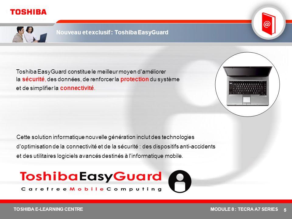 # 5 TOSHIBA E-LEARNING CENTREMODULE 8 : TECRA A7 SERIES Nouveau et exclusif : Toshiba EasyGuard Toshiba EasyGuard constitue le meilleur moyen d améliorer la sécurité, des données, de renforcer la protection du système et de simplifier la connectivité.