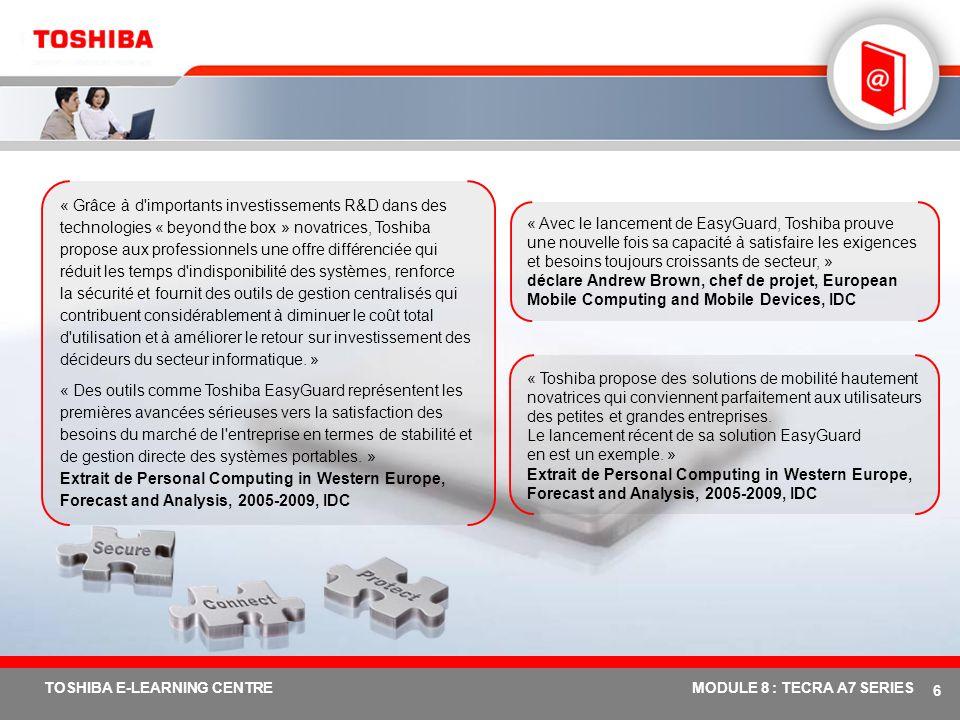 # 16 TOSHIBA E-LEARNING CENTREMODULE 8 : TECRA A7 SERIES Protection du lecteur de disque dur (3 axes) Carte principale Toshiba avec capteur accéléromètre Dégagement de la tête de lecture/ écriture Durabilité accrue du disque dur Quels en sont les avantages .