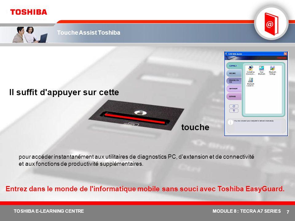 # 7 TOSHIBA E-LEARNING CENTREMODULE 8 : TECRA A7 SERIES Touche Assist Toshiba pour accéder instantanément aux utilitaires de diagnostics PC, d extension et de connectivité et aux fonctions de productivité supplémentaires.