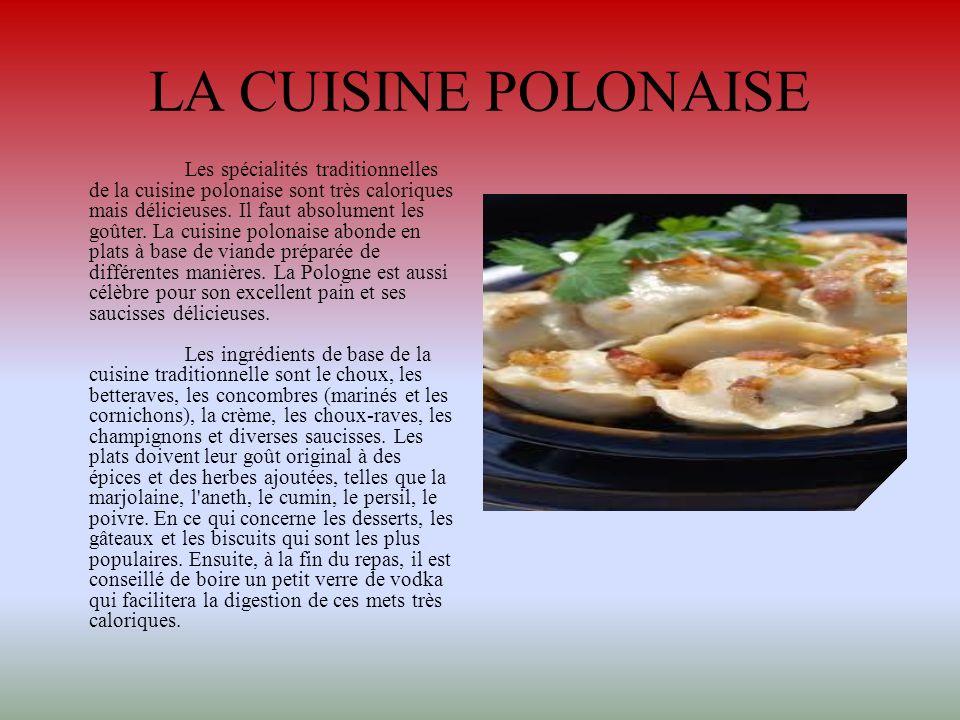 LA CUISINE POLONAISE Les spécialités traditionnelles de la cuisine polonaise sont très caloriques mais délicieuses. Il faut absolument les goûter. La