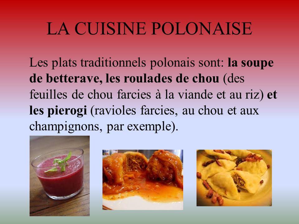 LA CUISINE POLONAISE Les plats traditionnels polonais sont: la soupe de betterave, les roulades de chou (des feuilles de chou farcies à la viande et a