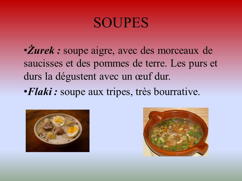 SOUPES Żurek : soupe aigre, avec des morceaux de saucisses et des pommes de terre. Les purs et durs la dégustent avec un œuf dur. Flaki : soupe aux tr
