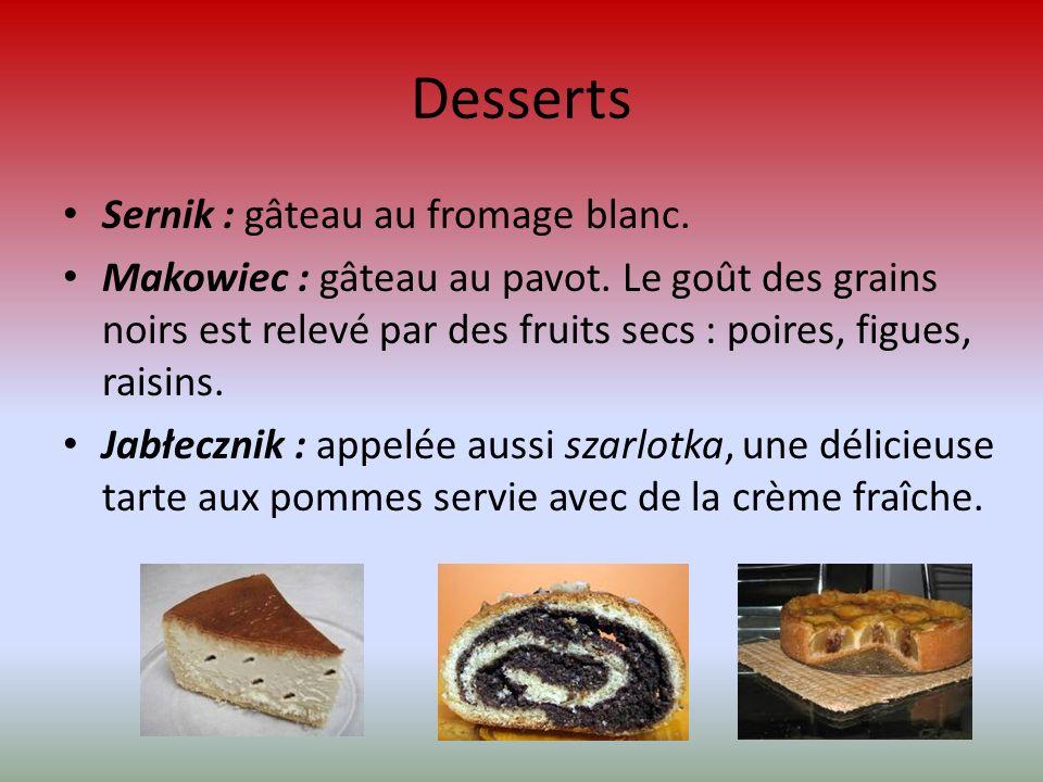 Desserts Sernik : gâteau au fromage blanc. Makowiec : gâteau au pavot. Le goût des grains noirs est relevé par des fruits secs : poires, figues, raisi