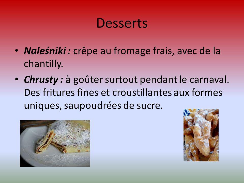 Desserts Naleśniki : crêpe au fromage frais, avec de la chantilly. Chrusty : à goûter surtout pendant le carnaval. Des fritures fines et croustillante