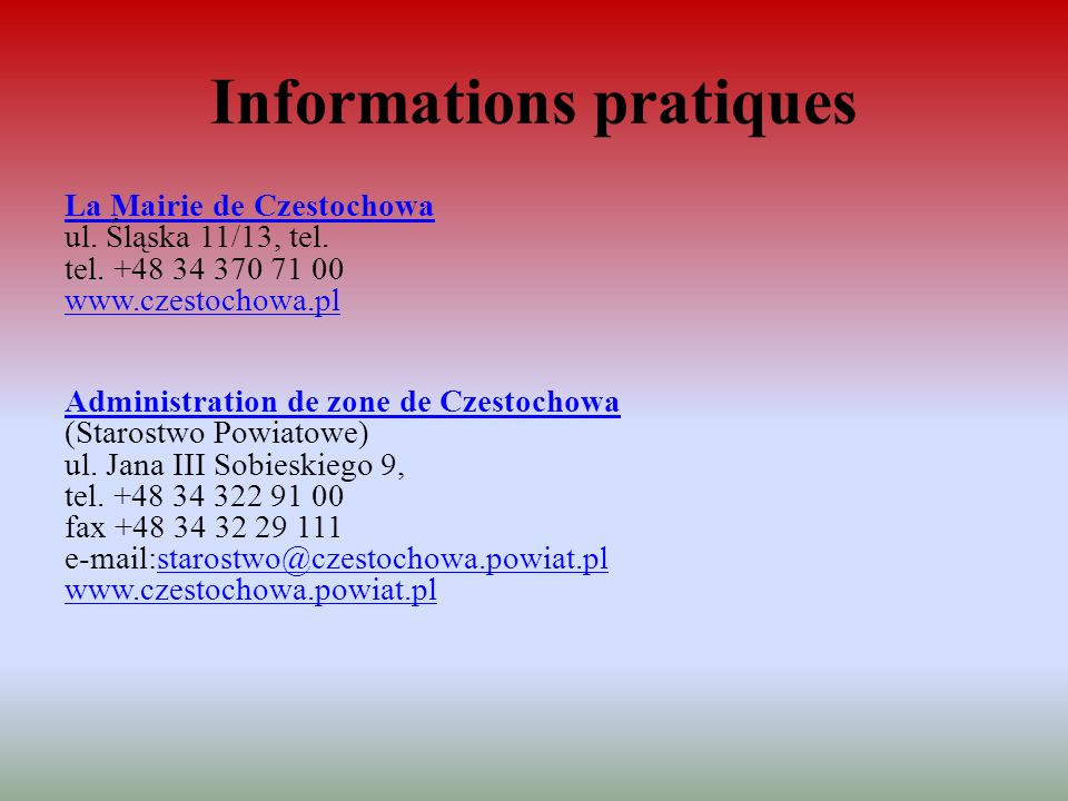 Informations pratiques La Mairie de Czestochowa La Mairie de Czestochowa ul. Śląska 11/13, tel. tel. +48 34 370 71 00 www.czestochowa.pl www.czestocho