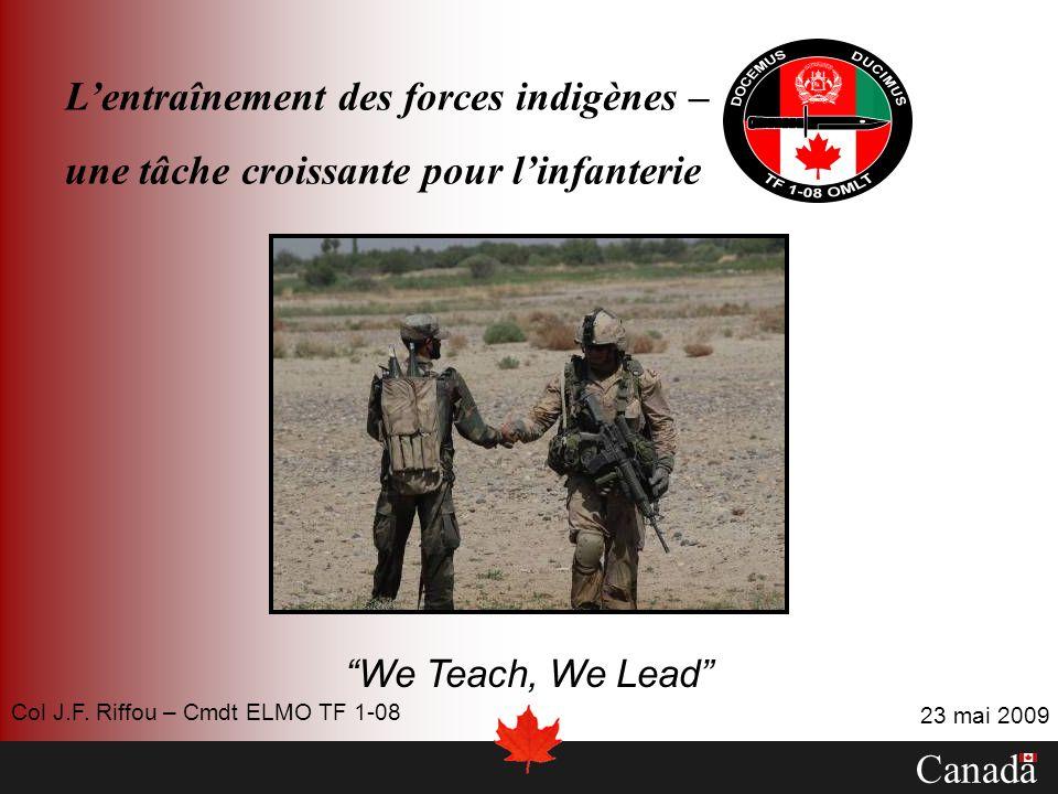 Lentraînement des forces indigènes – une tâche croissante pour linfanterie We Teach, We Lead Canada 23 mai 2009 Col J.F. Riffou – Cmdt ELMO TF 1-08