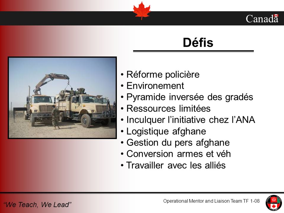 Canada Operational Mentor and Liaison Team TF 1-08 We Teach, We Lead Défis Réforme policière Environement Pyramide inversée des gradés Ressources limi