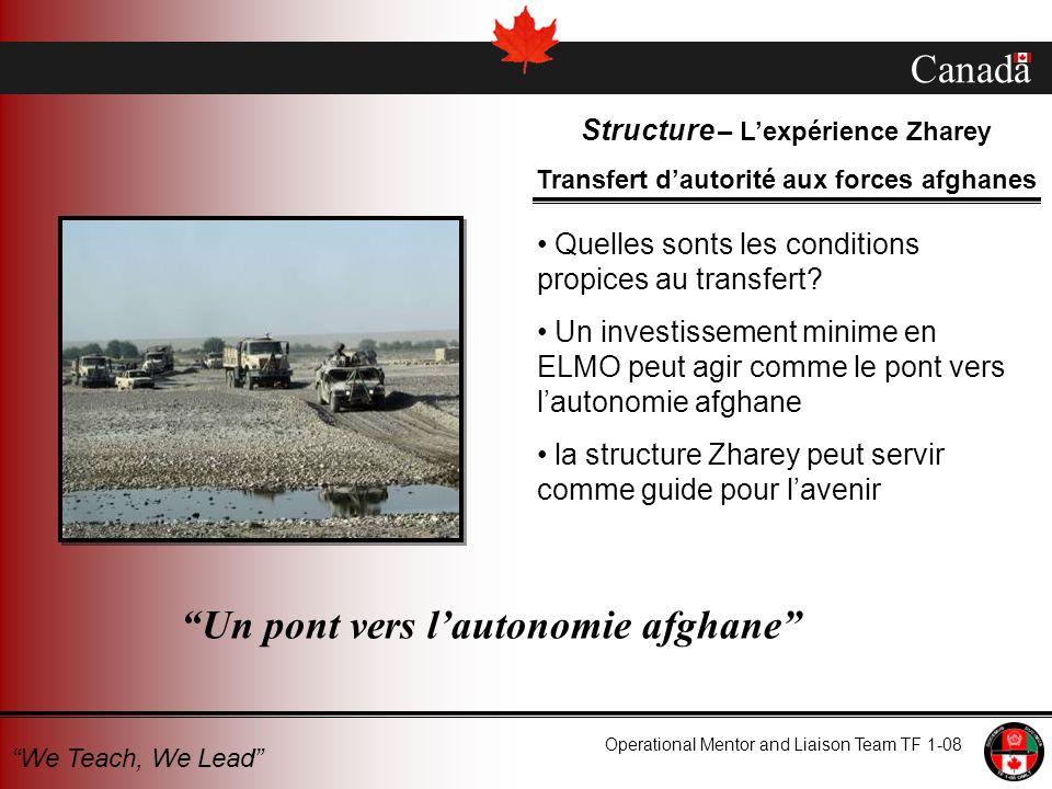Canada Operational Mentor and Liaison Team TF 1-08 We Teach, We Lead Structure – Lexpérience Zharey Transfert dautorité aux forces afghanes Quelles sonts les conditions propices au transfert.