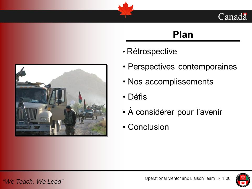 Canada Operational Mentor and Liaison Team TF 1-08 We Teach, We Lead Nos expériences antérieures 1960s – Military Training Assistance Plan (MTAP) Op PROTEUS Jerusalem Op SCULPTURE Sierra Leone Op SATURN Darfur Op CROCODILE DRC Op AUGURAL Sudan (Darfur, western region) Op Athena Afghanistan