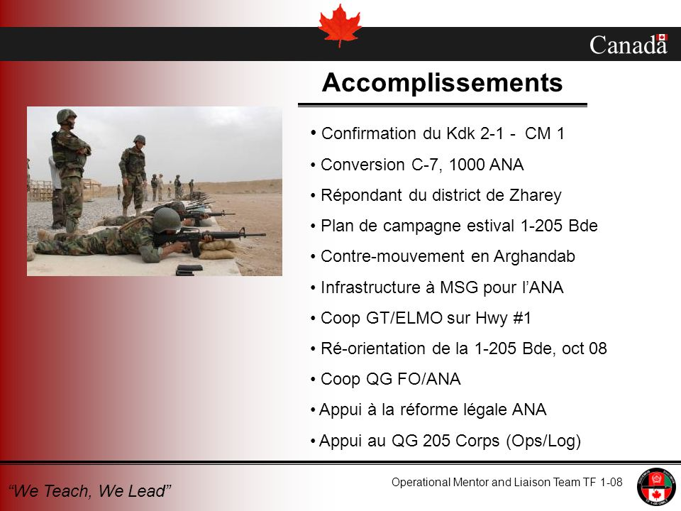 Canada Operational Mentor and Liaison Team TF 1-08 We Teach, We Lead Accomplissements Confirmation du Kdk 2-1 - CM 1 Conversion C-7, 1000 ANA Répondant du district de Zharey Plan de campagne estival 1-205 Bde Contre-mouvement en Arghandab Infrastructure à MSG pour lANA Coop GT/ELMO sur Hwy #1 Ré-orientation de la 1-205 Bde, oct 08 Coop QG FO/ANA Appui à la réforme légale ANA Appui au QG 205 Corps (Ops/Log)