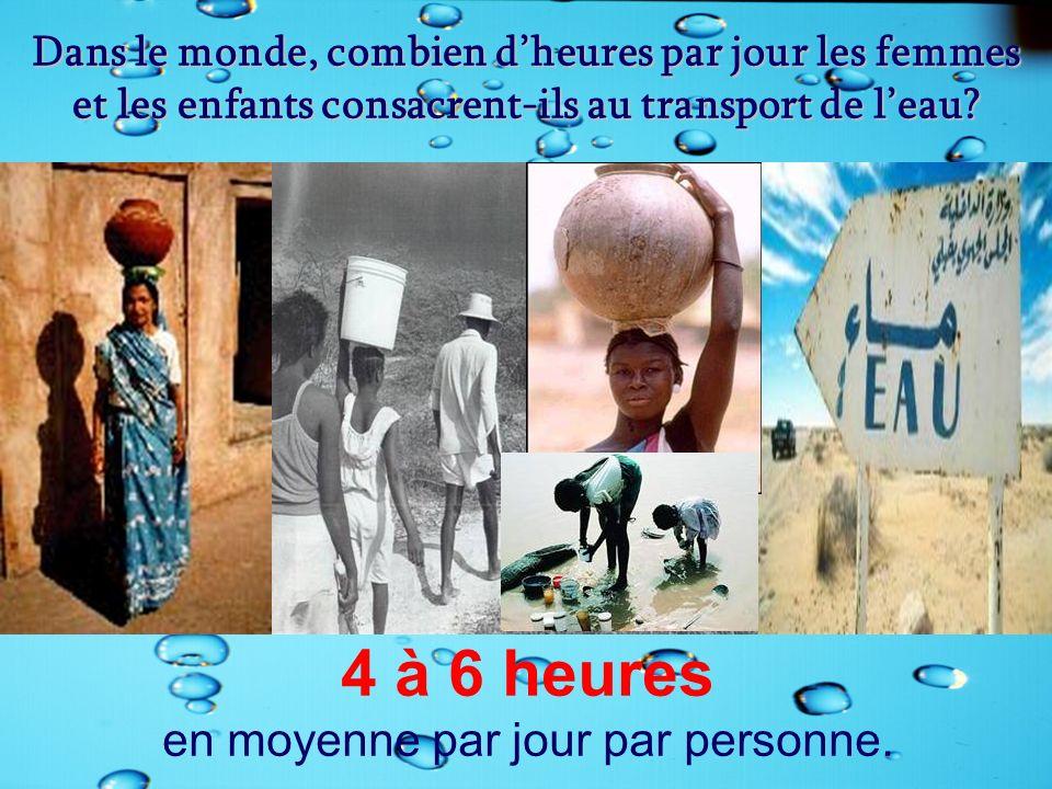 Dans le monde, combien dheures par jour les femmes et les enfants consacrent-ils au transport de leau? 4 à 6 heures en moyenne par jour par personne.