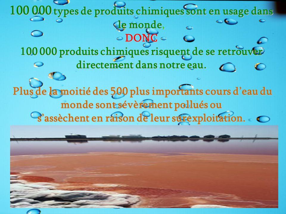 100 000 types de produits chimiques sont en usage dans le monde, DONC 100 000 produits chimiques risquent de se retrouver directement dans notre eau.