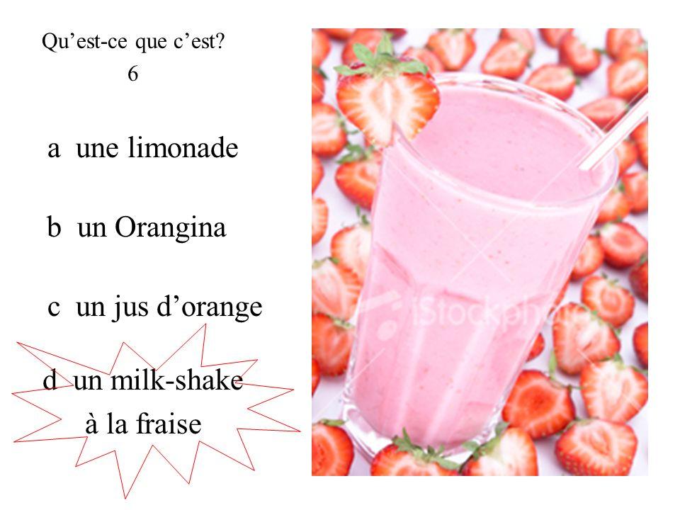 a une limonade Quest-ce que cest? 6 c un jus dorange b un Orangina d un milk-shake à la fraise