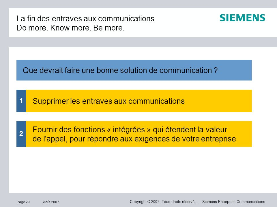 Page 29 Août 2007 Copyright © 2007. Tous droits réservés. Siemens Enterprise Communications La fin des entraves aux communications Do more. Know more.