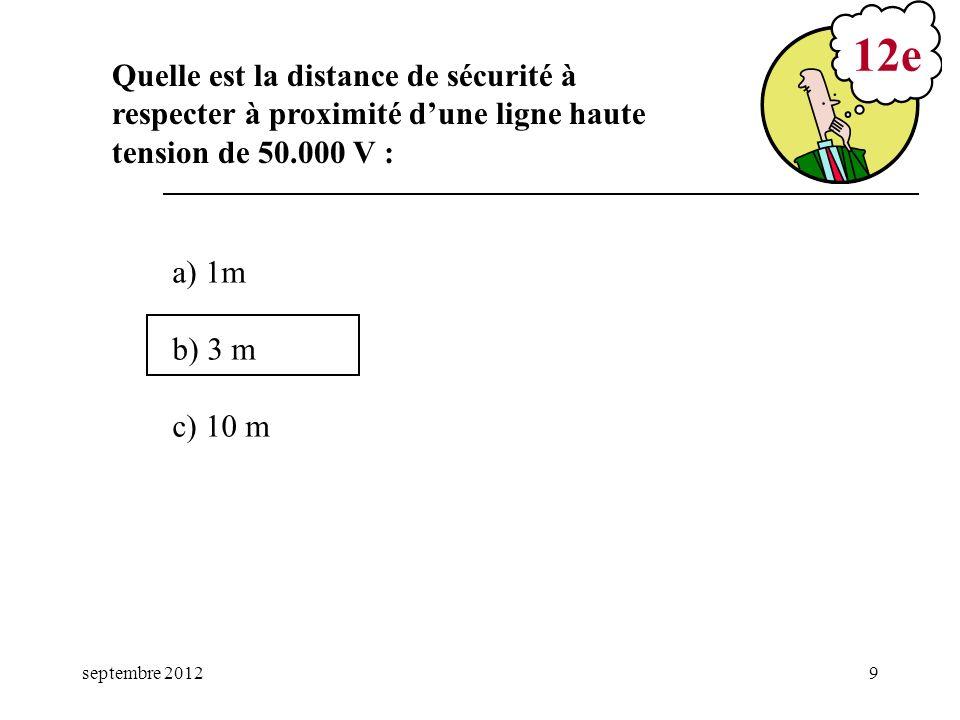 septembre 20129 a) 1m b) 3 m c) 10 m 12e Quelle est la distance de sécurité à respecter à proximité dune ligne haute tension de 50.000 V :