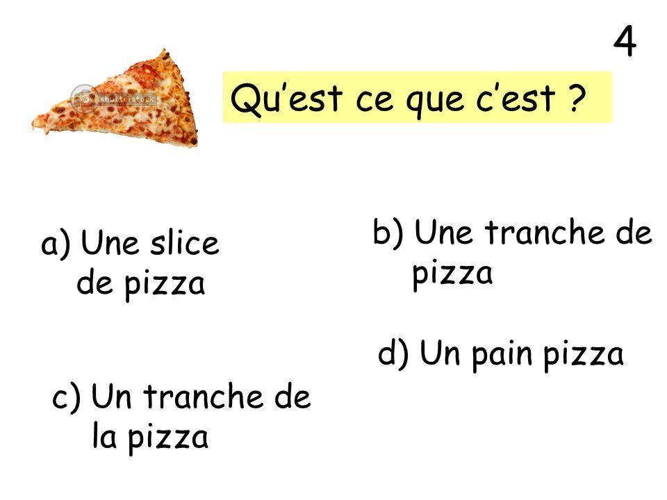Quest ce que cest ? a) Une slice de pizza b) Une tranche de pizza c) Un tranche de la pizza d) Un pain pizza 4