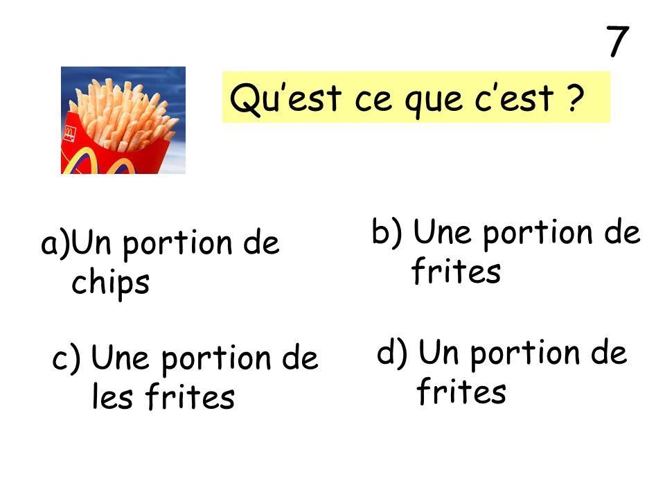 Quest ce que cest ? a)Un portion de chips b) Une portion de frites c) Une portion de les frites d) Un portion de frites 7