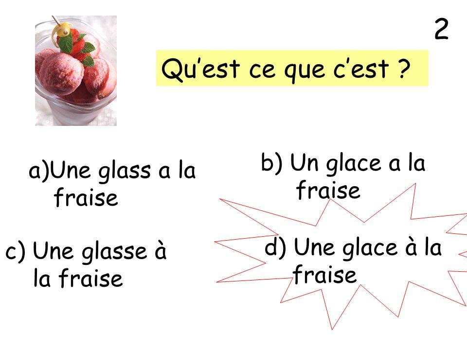 Quest ce que cest ? a)Une glass a la fraise b) Un glace a la fraise c) Une glasse à la fraise d) Une glace à la fraise 2