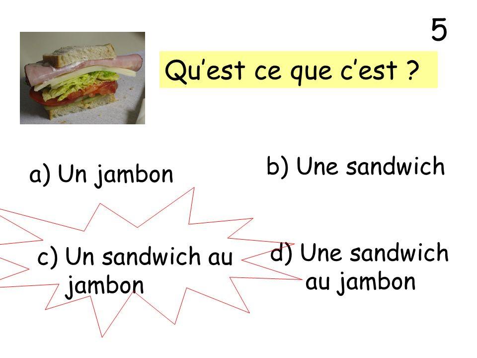 Quest ce que cest ? a) Un jambon b) Une sandwich c) Un sandwich au jambon d) Une sandwich au jambon 5