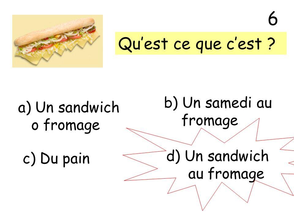 Quest ce que cest ? a) Un sandwich o fromage b) Un samedi au fromage c) Du pain d) Un sandwich au fromage 6