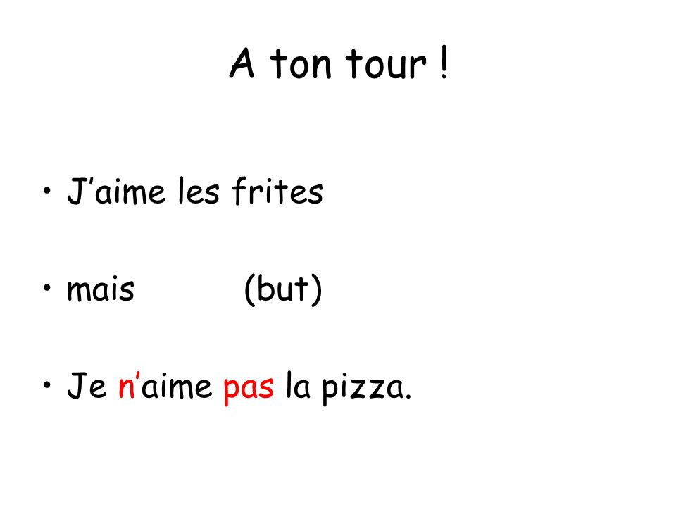 A ton tour ! Jaime les frites mais(but) Je naime pas la pizza.