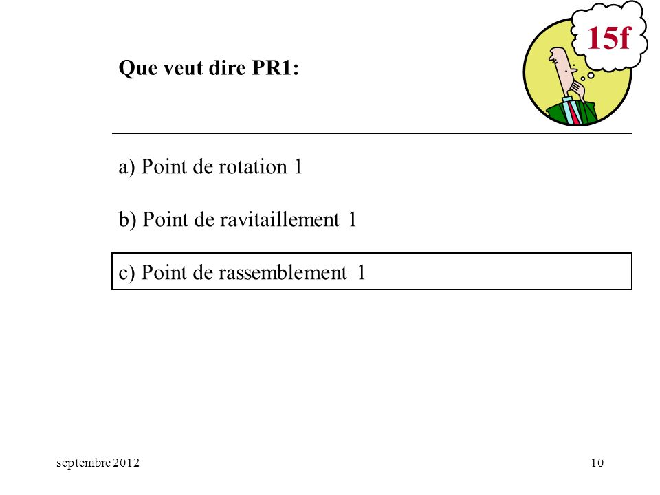 septembre 201210 a) Point de rotation 1 b) Point de ravitaillement 1 c) Point de rassemblement 1 15f Que veut dire PR1:
