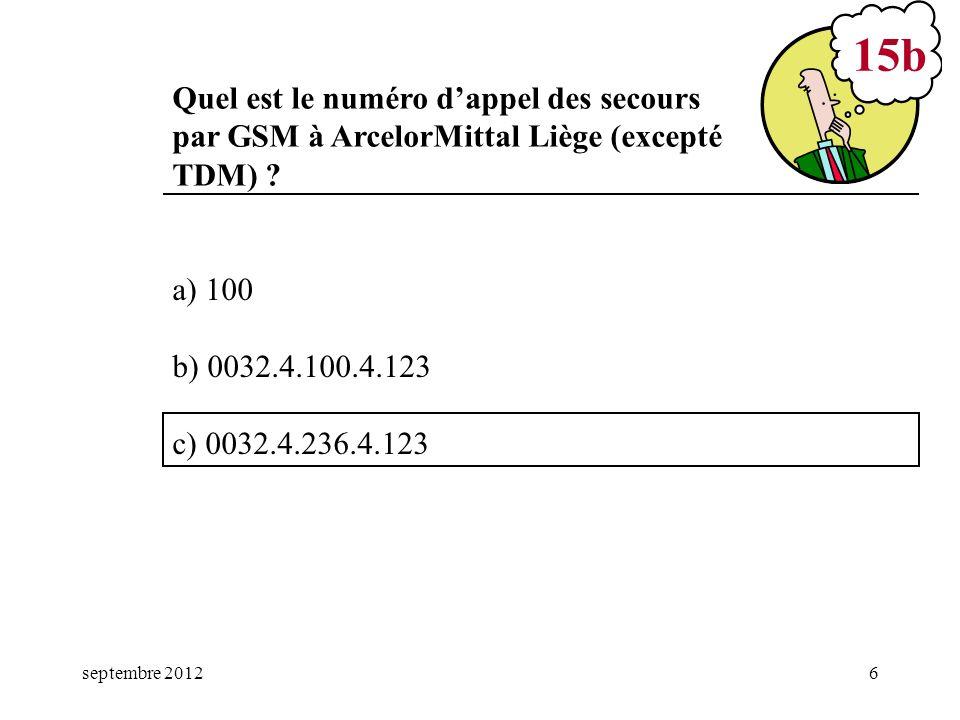 septembre 20126 a) 100 b) 0032.4.100.4.123 c) 0032.4.236.4.123 15b Quel est le numéro dappel des secours par GSM à ArcelorMittal Liège (excepté TDM) ?