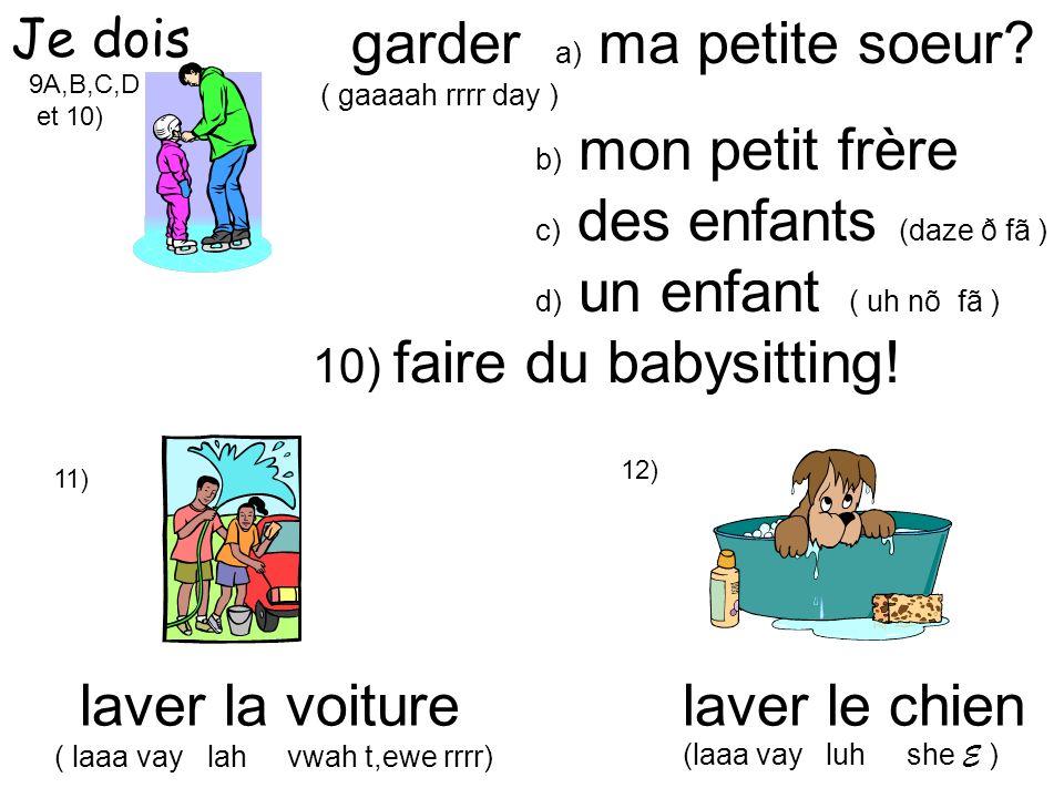 9A,B,C,D et 10) garder a) ma petite soeur? ( gaaaah rrrr day ) b) mon petit frère c) des enfants (daze ð fã ) d) un enfant ( uh nõ fã ) 10) faire du b