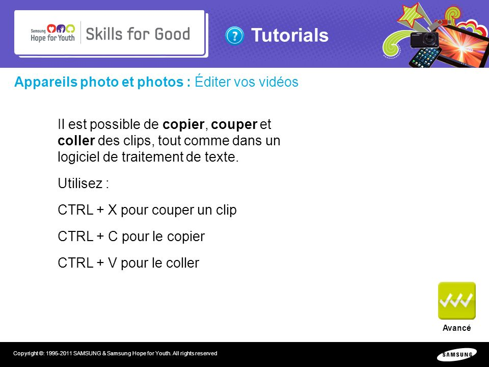 Tutorials Copyright ©: 1995-2011 SAMSUNG & Samsung Hope for Youth. All rights reserved Appareils photo et photos : Éditer vos vidéos Il est possible d
