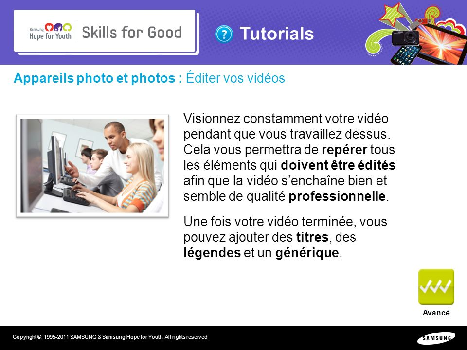 Tutorials Copyright ©: 1995-2011 SAMSUNG & Samsung Hope for Youth. All rights reserved Appareils photo et photos : Éditer vos vidéos Visionnez constam