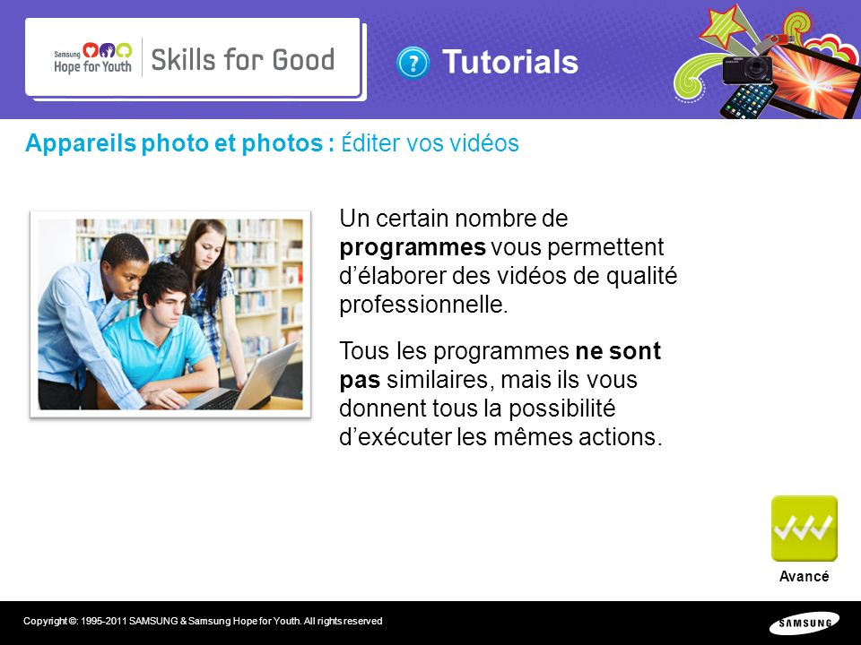 Tutorials Copyright ©: 1995-2011 SAMSUNG & Samsung Hope for Youth. All rights reserved Appareils photo et photos : É diter vos vidéos Avancé Un certai
