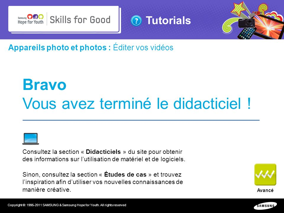 Tutorials Copyright ©: 1995-2011 SAMSUNG & Samsung Hope for Youth. All rights reserved Appareils photo et photos : Éditer vos vidéos Bravo Vous avez t