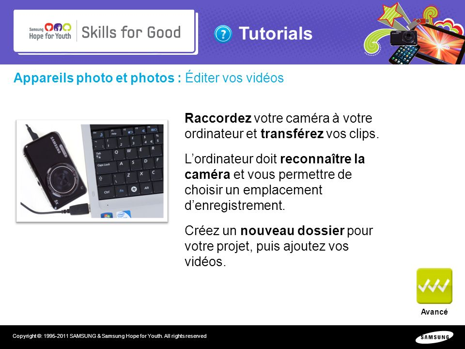 Tutorials Copyright ©: 1995-2011 SAMSUNG & Samsung Hope for Youth. All rights reserved Appareils photo et photos : Éditer vos vidéos Raccordez votre c